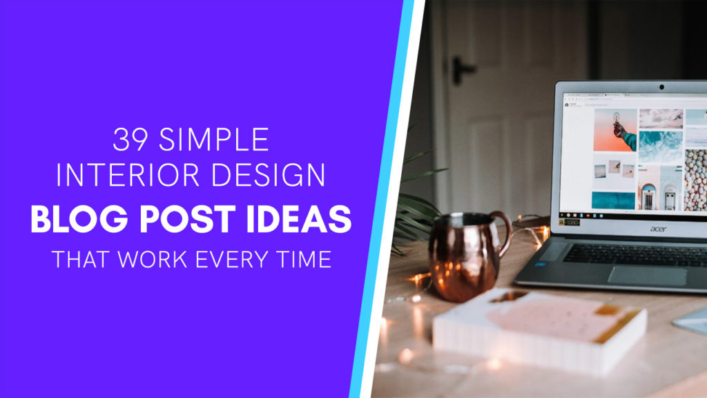 39 Interior Design Blog Post Ideas That Work Every Time